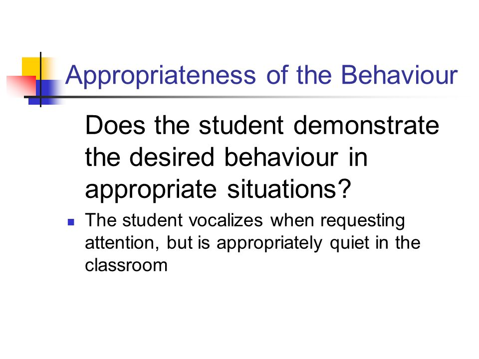 Appropriateness of the Behaviour Does the student demonstrate the desired behaviour in appropriate situations? The student vocalizes when requesting a