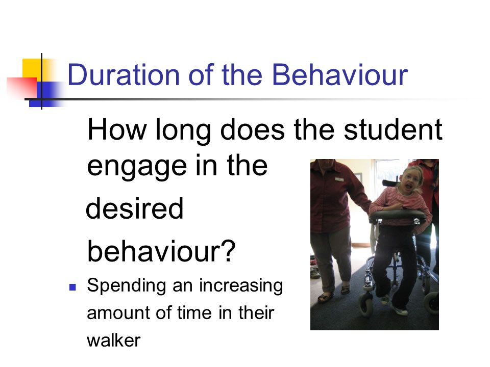 Duration of the Behaviour How long does the student engage in the desired behaviour? Spending an increasing amount of time in their walker