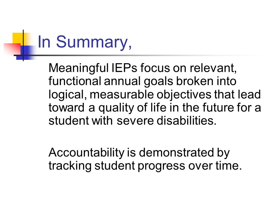 In Summary, Meaningful IEPs focus on relevant, functional annual goals broken into logical, measurable objectives that lead toward a quality of life i
