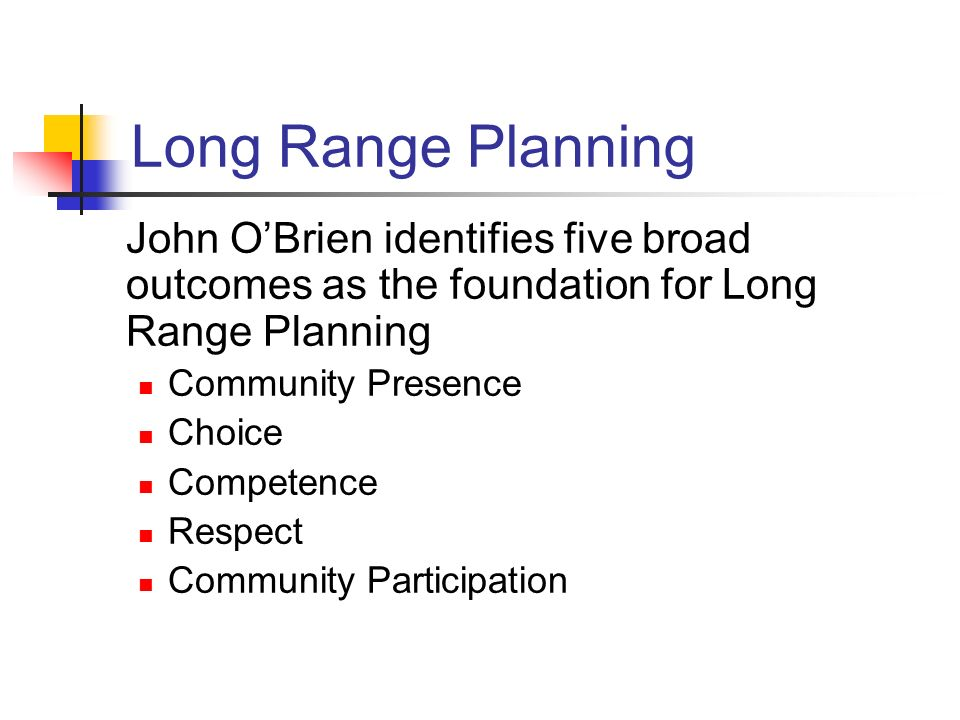 Long Range Planning John OBrien identifies five broad outcomes as the foundation for Long Range Planning Community Presence Choice Competence Respect