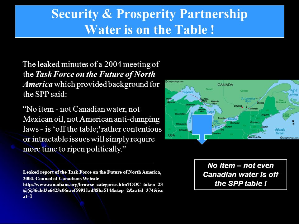 Security & Prosperity Partnership Water is on the Table ! Continental Integration – North American Union The leaked minutes of a 2004 meeting of the T
