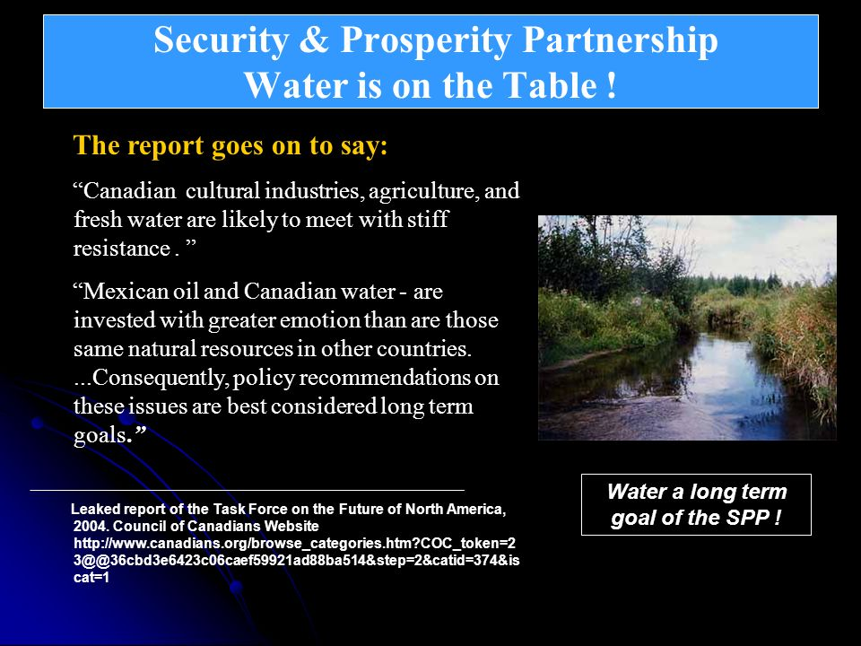 Security & Prosperity Partnership Water is on the Table ! Continental Integration – North American Union The report goes on to say: Canadian cultural