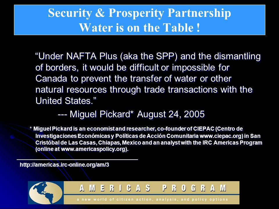 Security & Prosperity Partnership Water is on the Table ! Under NAFTA Plus (aka the SPP) and the dismantling of borders, it would be difficult or impo
