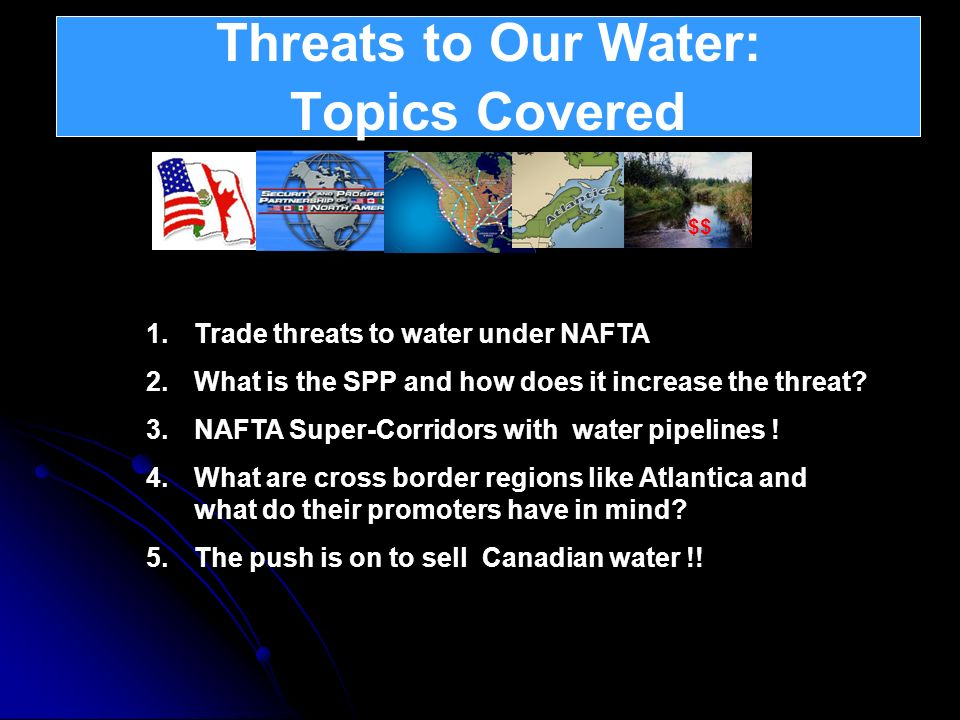 Threats to Our Water: Topics Covered 1.Trade threats to water under NAFTA 2.What is the SPP and how does it increase the threat? 3.NAFTA Super-Corrido