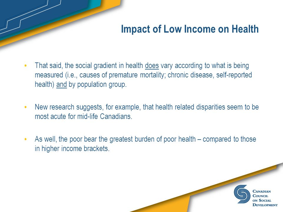 Impact of Low Income on Health That said, the social gradient in health does vary according to what is being measured (i.e., causes of premature morta