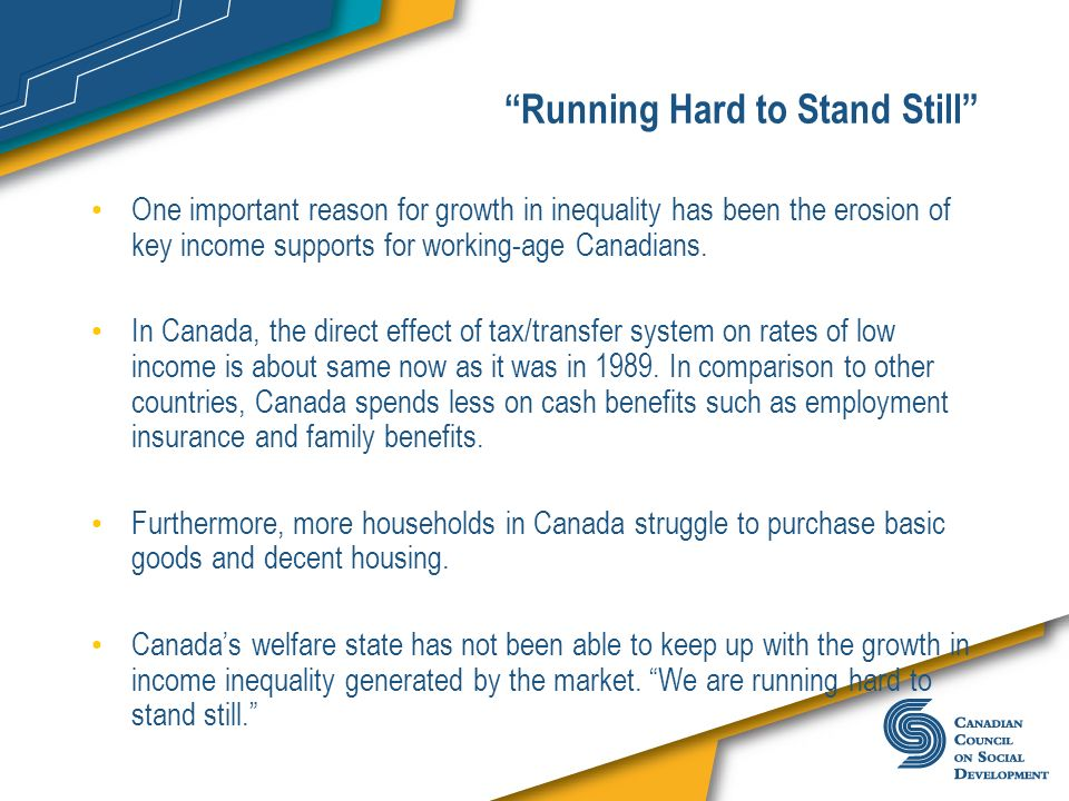 Running Hard to Stand Still One important reason for growth in inequality has been the erosion of key income supports for working-age Canadians. In Ca