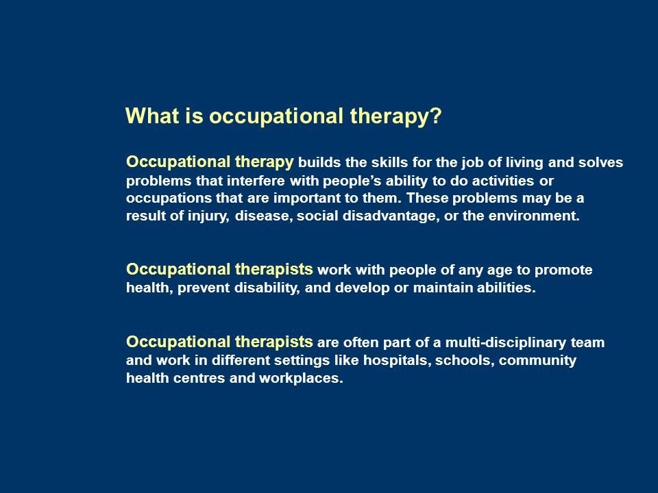 Occupational therapy builds the skills for the job of living and solves problems that interfere with peoples ability to do activities or occupations t