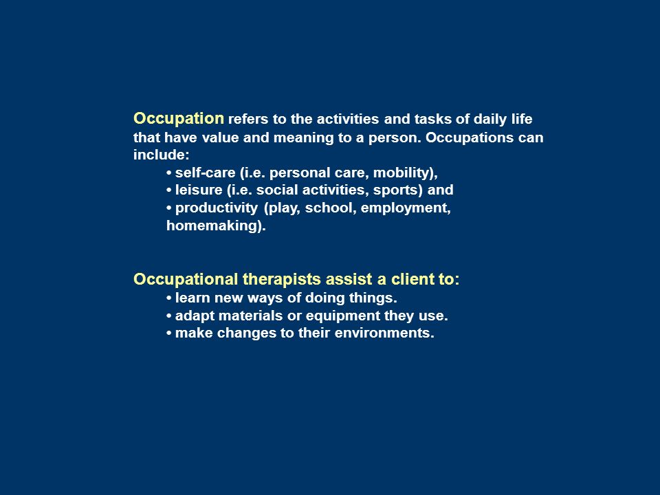 Occupation refers to the activities and tasks of daily life that have value and meaning to a person. Occupations can include: self-care (i.e. personal