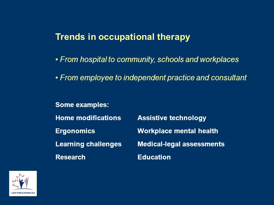 Trends in occupational therapy From hospital to community, schools and workplaces From employee to independent practice and consultant Some examples: