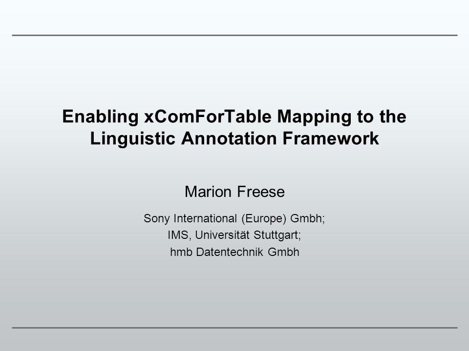 Enabling xComForTable Mapping to the Linguistic Annotation Framework Marion Freese Sony International (Europe) Gmbh; IMS, Universität Stuttgart; hmb D