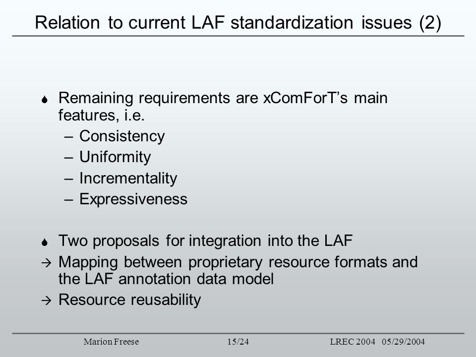15/24LREC 2004 05/29/2004Marion Freese Relation to current LAF standardization issues (2) Remaining requirements are xComForTs main features, i.e. –Co