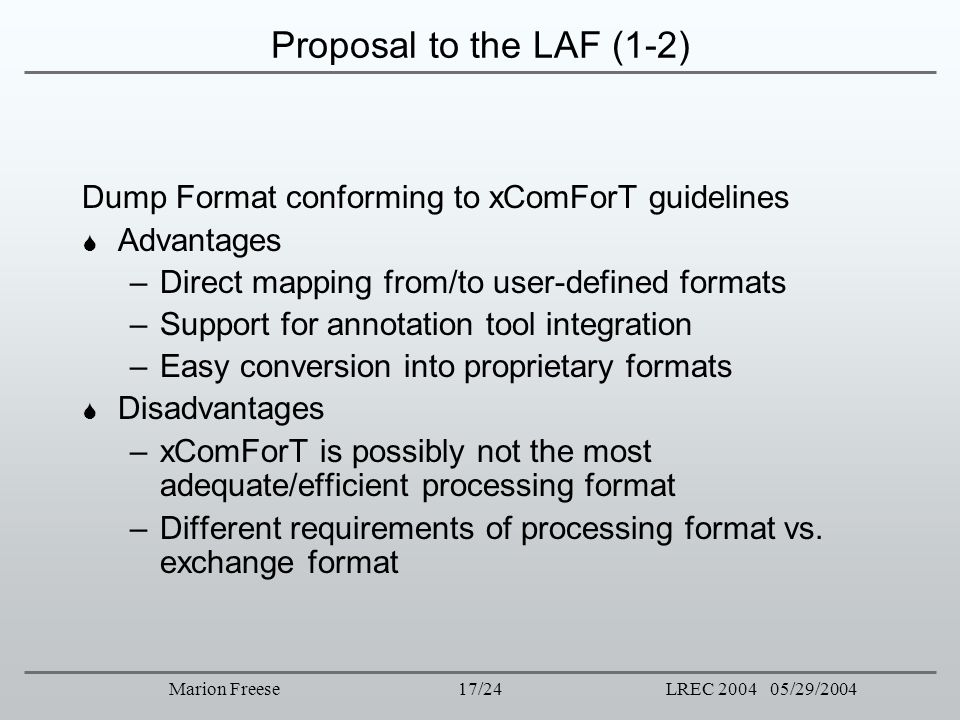 17/24LREC 2004 05/29/2004Marion Freese Proposal to the LAF (1-2) Dump Format conforming to xComForT guidelines Advantages –Direct mapping from/to user