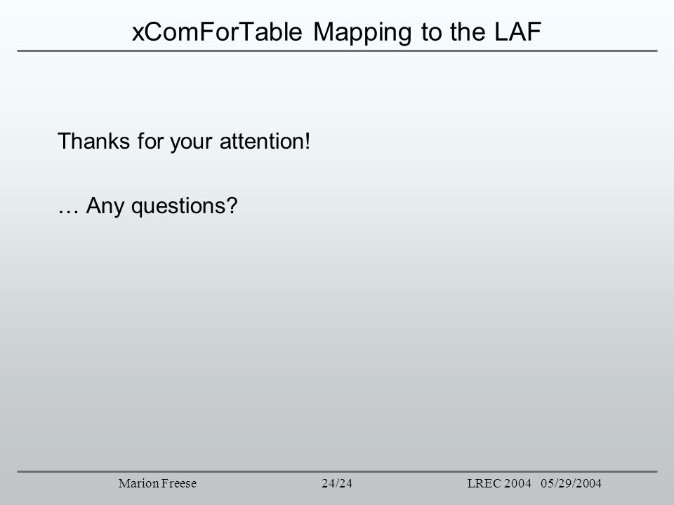 24/24LREC 2004 05/29/2004Marion Freese xComForTable Mapping to the LAF Thanks for your attention! … Any questions?