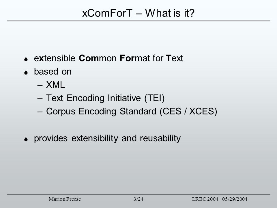 3/24LREC 2004 05/29/2004Marion Freese xComForT – What is it? extensible Common Format for Text based on –XML –Text Encoding Initiative (TEI) –Corpus E
