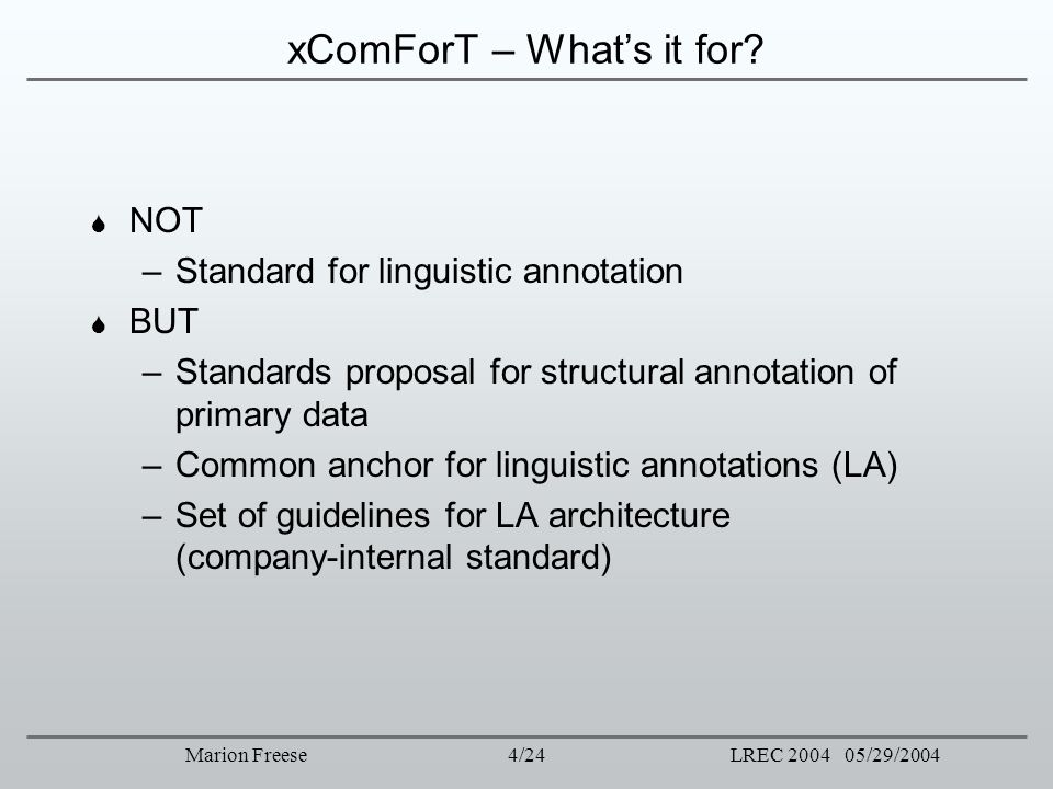 4/24LREC 2004 05/29/2004Marion Freese xComForT – Whats it for? NOT –Standard for linguistic annotation BUT –Standards proposal for structural annotati
