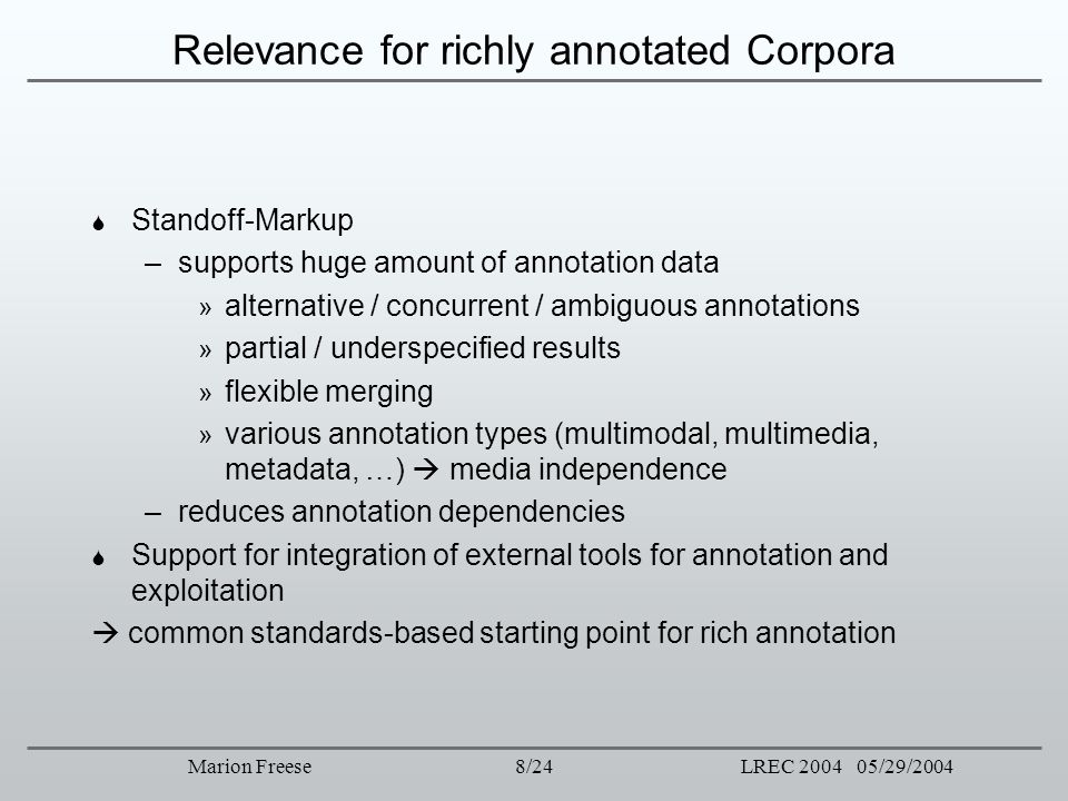 8/24LREC 2004 05/29/2004Marion Freese Relevance for richly annotated Corpora Standoff-Markup –supports huge amount of annotation data » alternative /