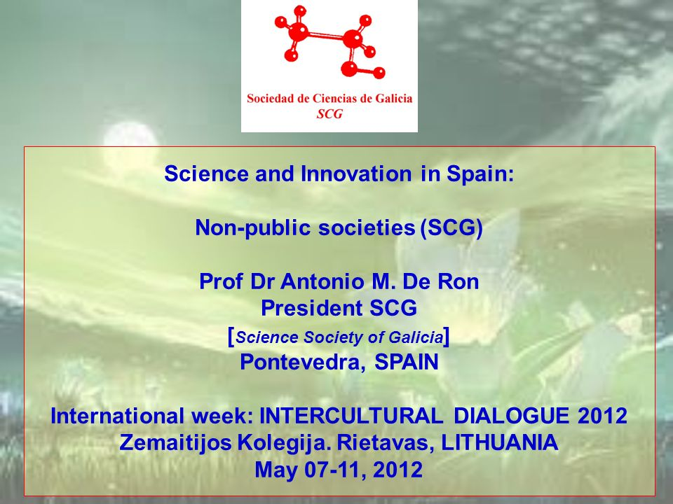 Science and Innovation in Spain: Non-public societies (SCG) Prof Dr Antonio M. De Ron President SCG [ Science Society of Galicia ] Pontevedra, SPAIN I