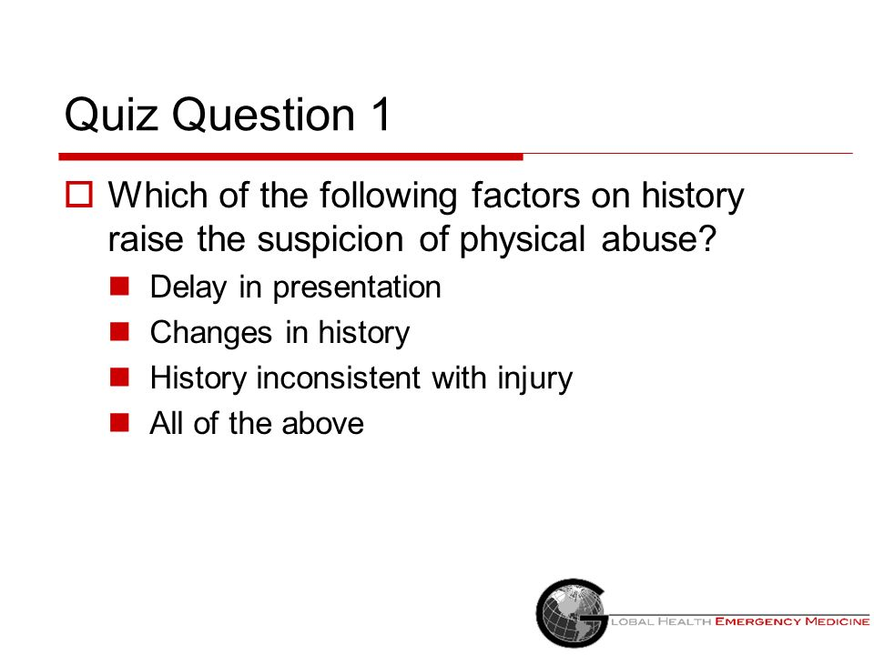 Quiz Question 1 Which of the following factors on history raise the suspicion of physical abuse? Delay in presentation Changes in history History inco