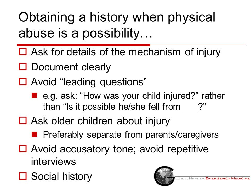 Obtaining a history when physical abuse is a possibility… Ask for details of the mechanism of injury Document clearly Avoid leading questions e.g. ask
