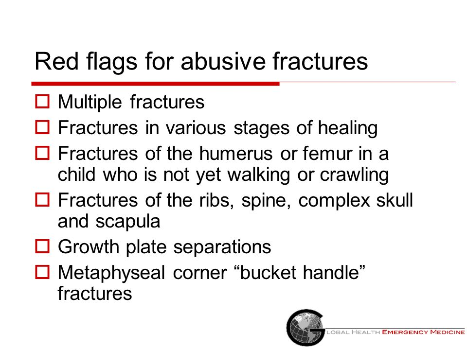 Red flags for abusive fractures Multiple fractures Fractures in various stages of healing Fractures of the humerus or femur in a child who is not yet