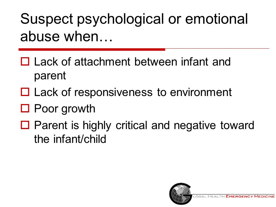 Suspect psychological or emotional abuse when… Lack of attachment between infant and parent Lack of responsiveness to environment Poor growth Parent i