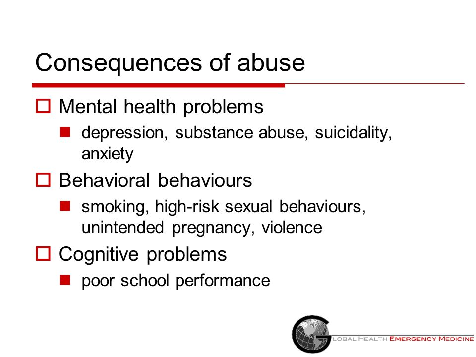 Consequences of abuse Mental health problems depression, substance abuse, suicidality, anxiety Behavioral behaviours smoking, high-risk sexual behavio