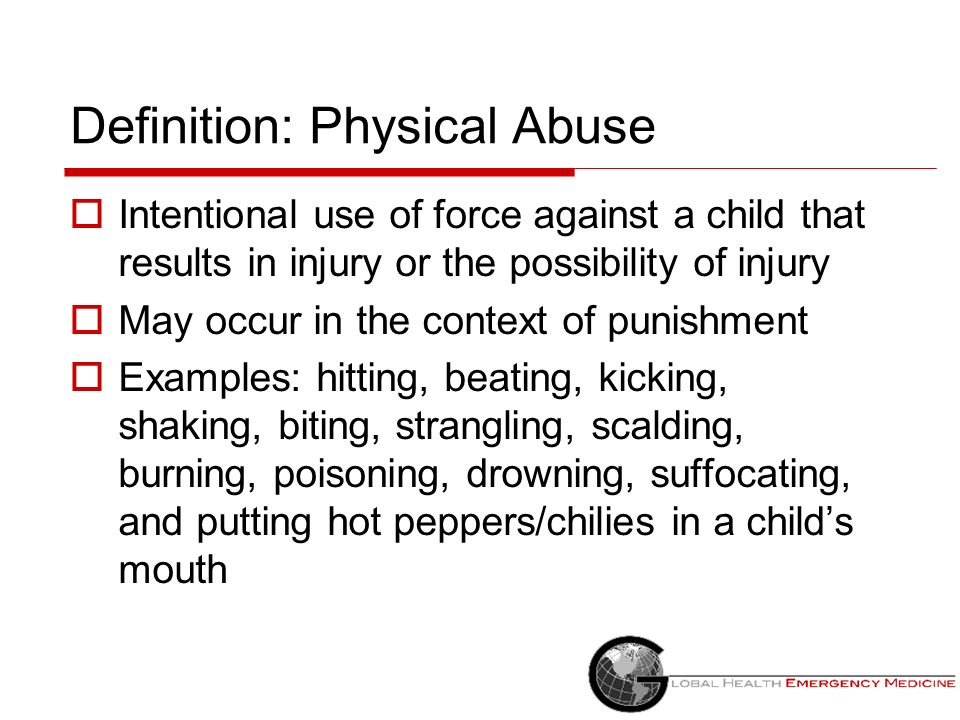 Definition: Physical Abuse Intentional use of force against a child that results in injury or the possibility of injury May occur in the context of pu