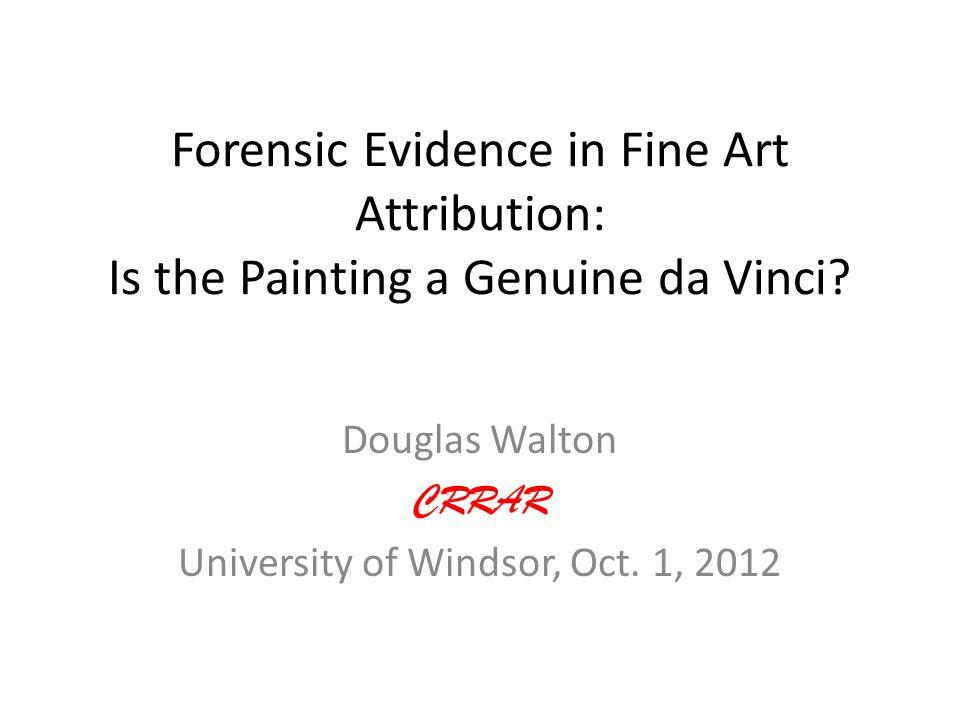 Forensic Evidence in Fine Art Attribution: Is the Painting a Genuine da Vinci? Douglas Walton CRRAR University of Windsor, Oct. 1, 2012
