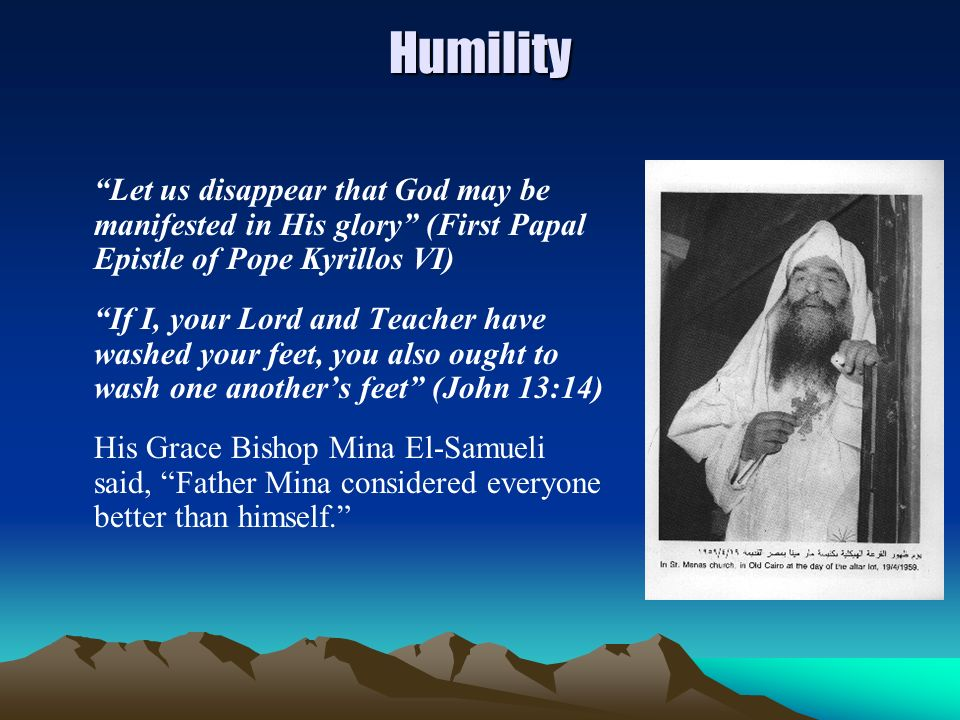 Humility Let us disappear that God may be manifested in His glory (First Papal Epistle of Pope Kyrillos VI) If I, your Lord and Teacher have washed yo