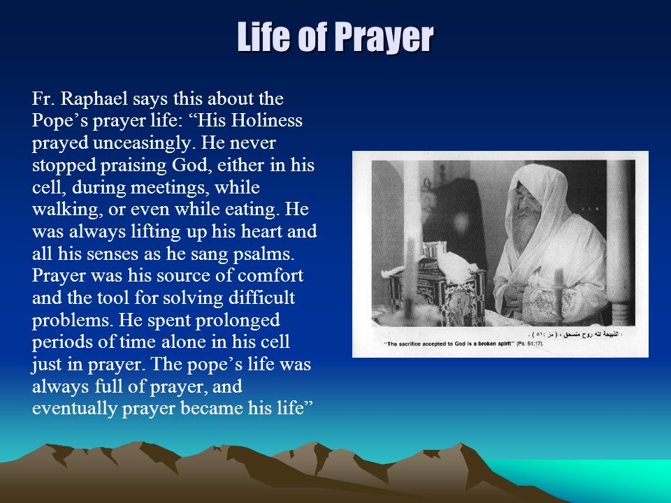 Life of Prayer Fr. Raphael says this about the Popes prayer life: His Holiness prayed unceasingly. He never stopped praising God, either in his cell,