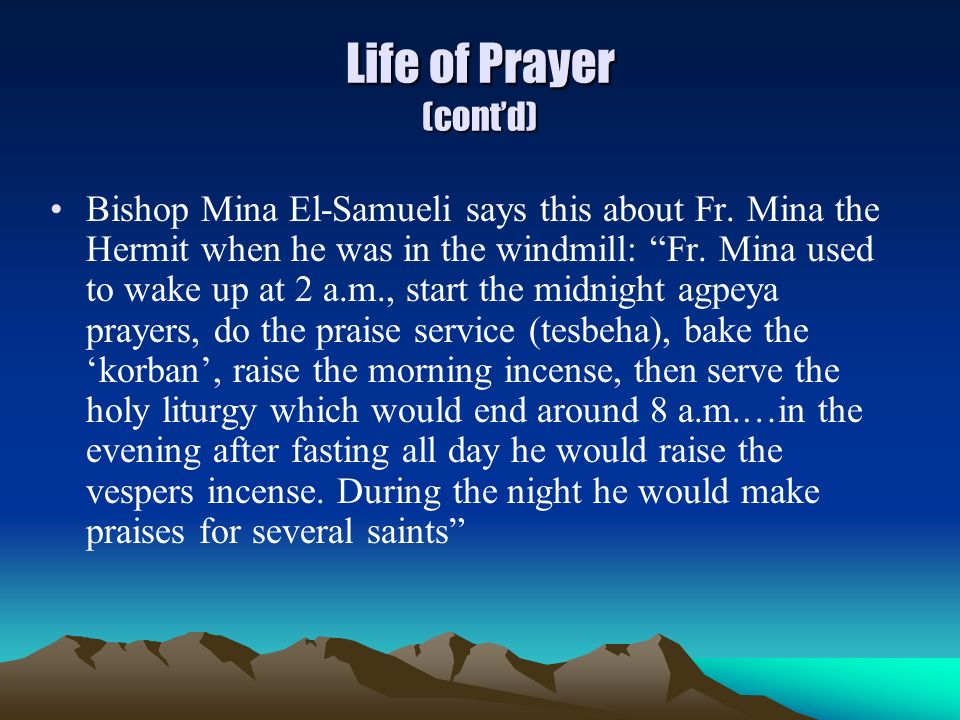 Life of Prayer (contd) Bishop Mina El-Samueli says this about Fr. Mina the Hermit when he was in the windmill: Fr. Mina used to wake up at 2 a.m., sta