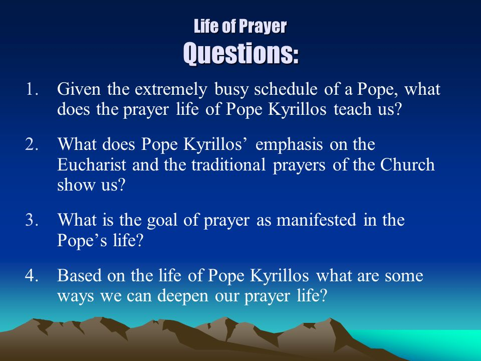 Life of Prayer Questions: 1.Given the extremely busy schedule of a Pope, what does the prayer life of Pope Kyrillos teach us? 2.What does Pope Kyrillo