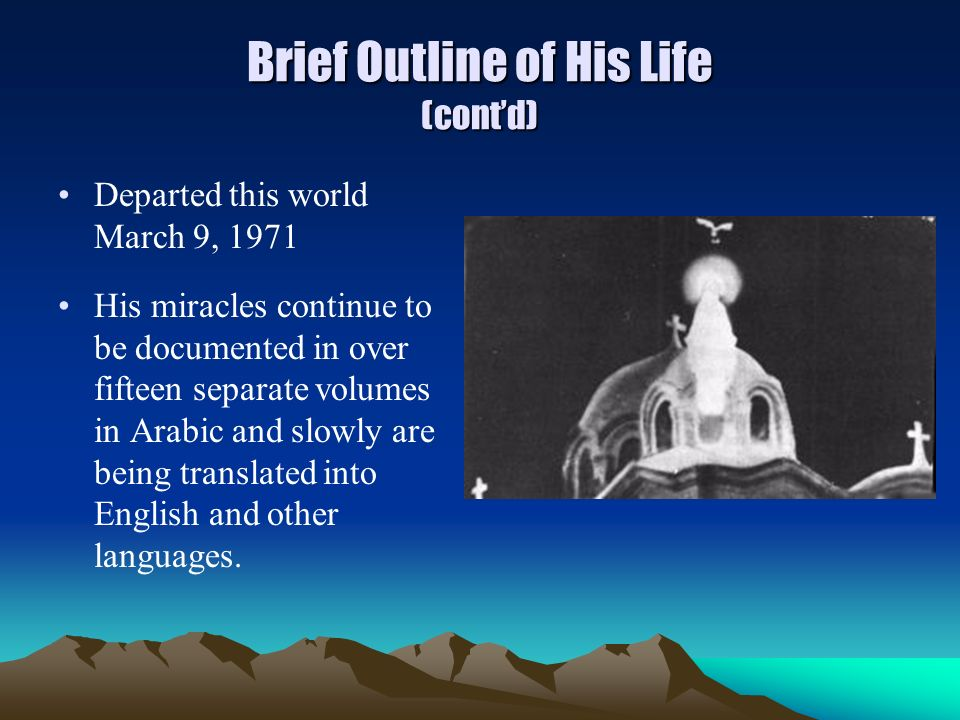 Brief Outline of His Life (contd) Departed this world March 9, 1971 His miracles continue to be documented in over fifteen separate volumes in Arabic