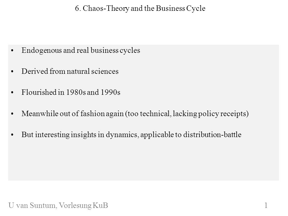 WS 2006/07 6. Chaos-Theory and the Business Cycle Endogenous and real business cycles Derived from natural sciences Flourished in 1980s and 1990s Mean