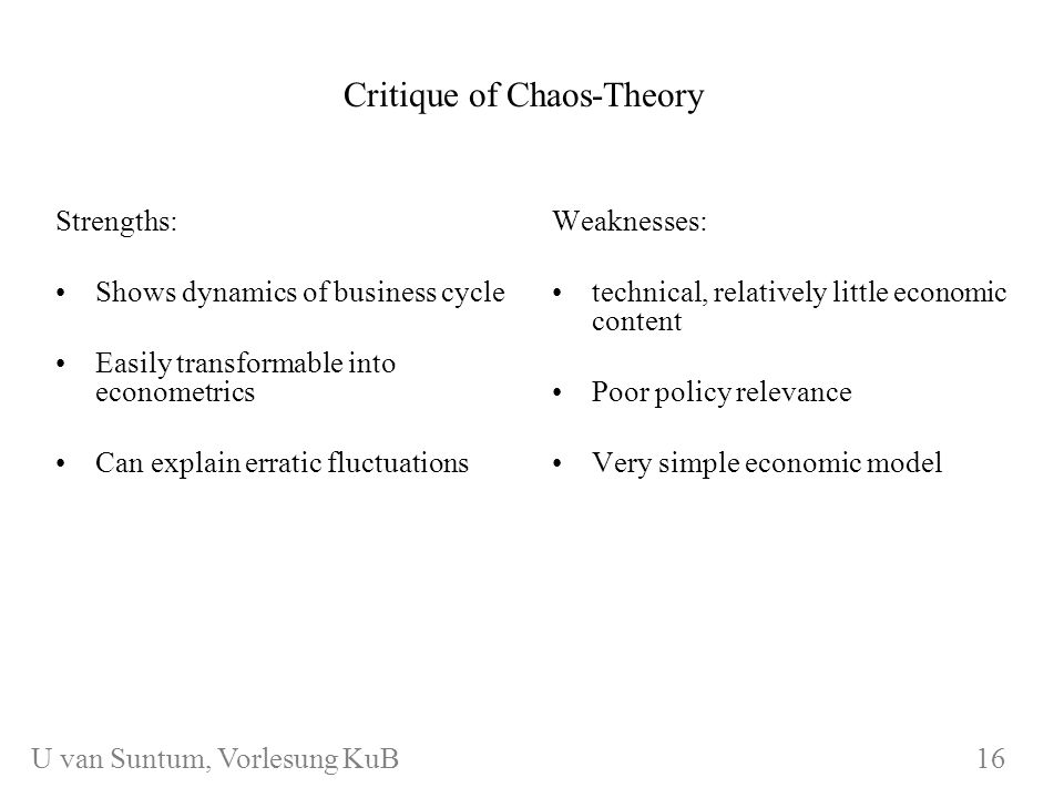 WS 2006/07 KuB 7 Critique of Chaos-Theory Strengths: Shows dynamics of business cycle Easily transformable into econometrics Can explain erratic fluctuations Weaknesses: technical, relatively little economic content Poor policy relevance Very simple economic model 16 U van Suntum, Vorlesung KuB 16