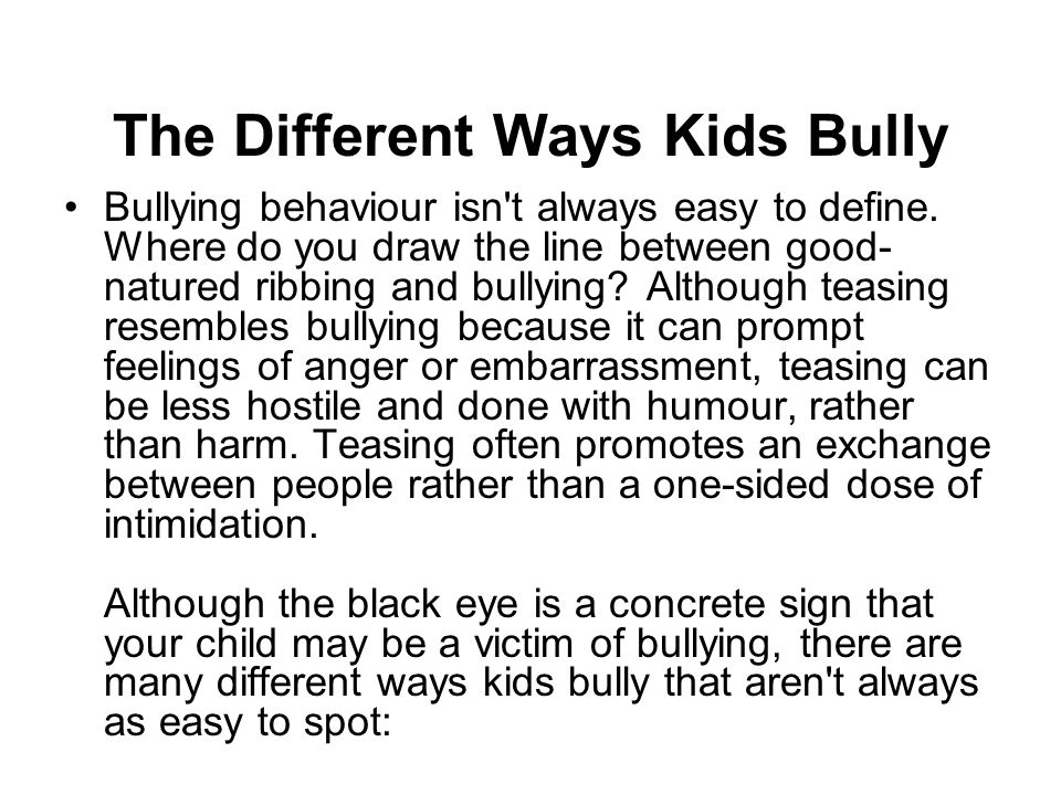 The Different Ways Kids Bully Bullying behaviour isn't always easy to define. Where do you draw the line between good- natured ribbing and bullying? A