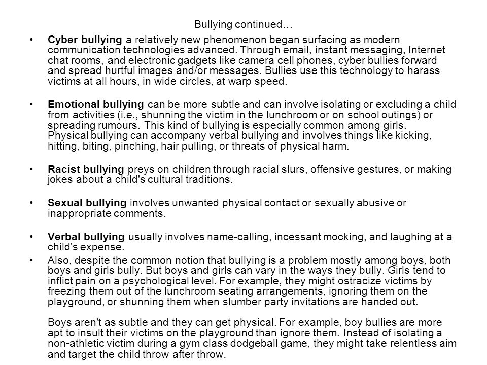 Bullying continued… Cyber bullying a relatively new phenomenon began surfacing as modern communication technologies advanced. Through email, instant m