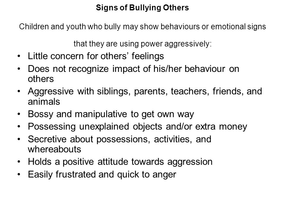 Signs of Bullying Others Children and youth who bully may show behaviours or emotional signs that they are using power aggressively: Little concern fo