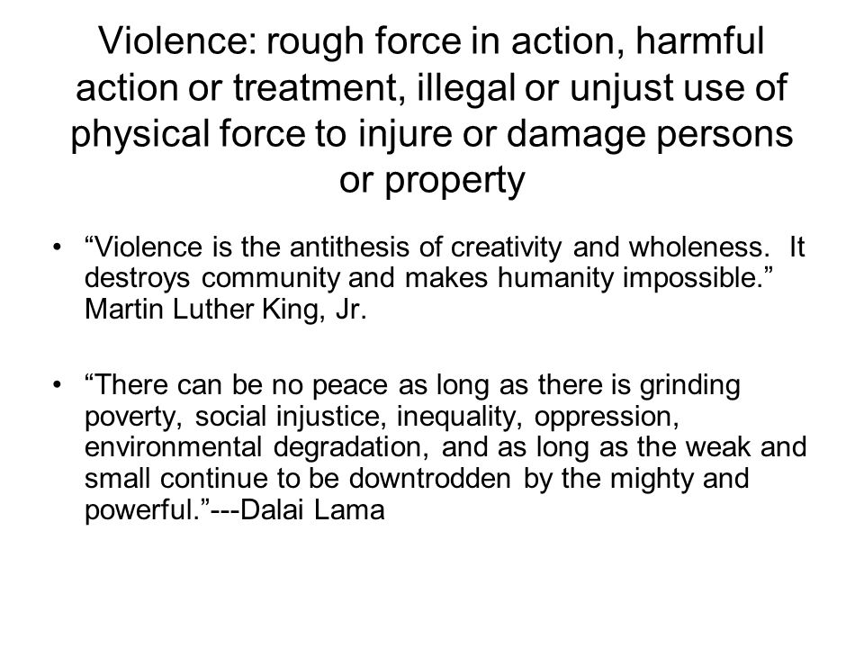 Violence: rough force in action, harmful action or treatment, illegal or unjust use of physical force to injure or damage persons or property Violence