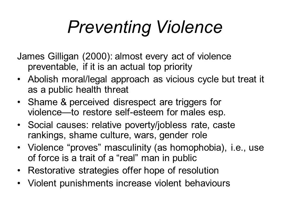 Preventing Violence James Gilligan (2000): almost every act of violence preventable, if it is an actual top priority Abolish moral/legal approach as v