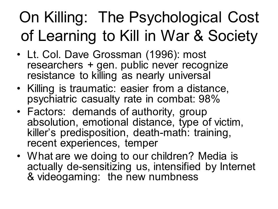 On Killing: The Psychological Cost of Learning to Kill in War & Society Lt. Col. Dave Grossman (1996): most researchers + gen. public never recognize