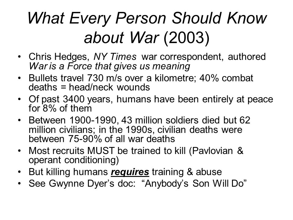 What Every Person Should Know about War (2003) Chris Hedges, NY Times war correspondent, authored War is a Force that gives us meaning Bullets travel