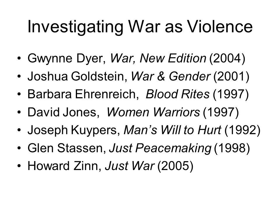 Investigating War as Violence Gwynne Dyer, War, New Edition (2004) Joshua Goldstein, War & Gender (2001) Barbara Ehrenreich, Blood Rites (1997) David