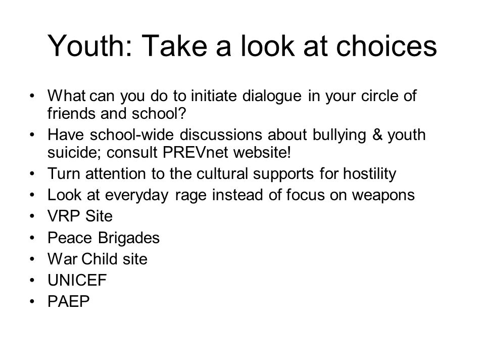 Youth: Take a look at choices What can you do to initiate dialogue in your circle of friends and school? Have school-wide discussions about bullying &