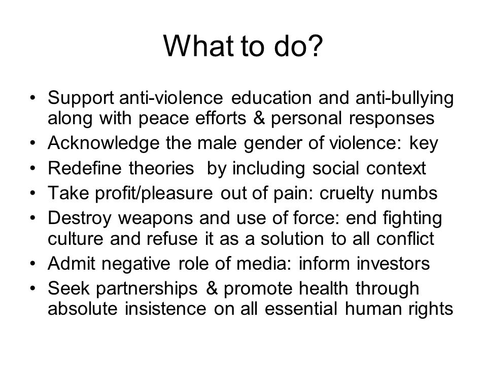 What to do? Support anti-violence education and anti-bullying along with peace efforts & personal responses Acknowledge the male gender of violence: k