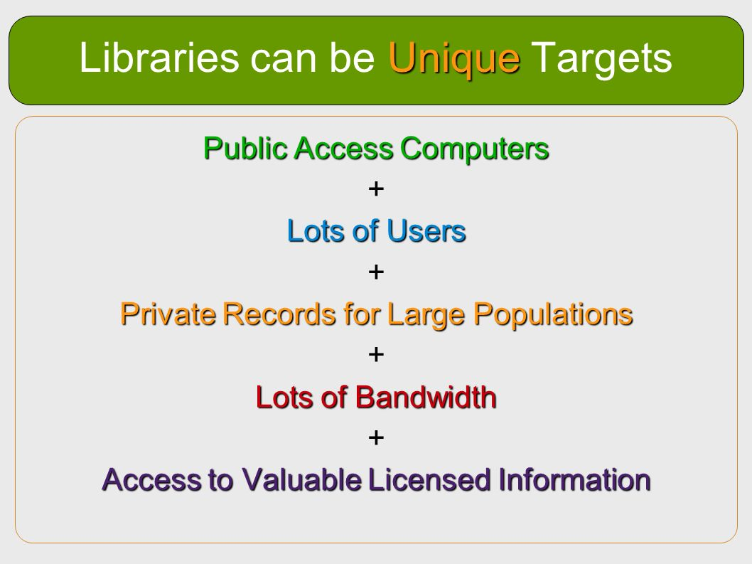 Unique Libraries can be Unique Targets Public Access Computers + Lots of Users + Private Records for Large Populations + Lots of Bandwidth + Access to