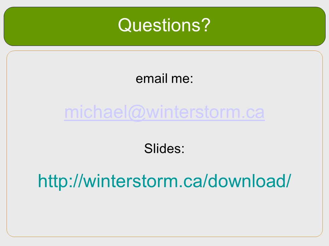 Questions? email me: michael@winterstorm.ca Slides: http://winterstorm.ca/download/