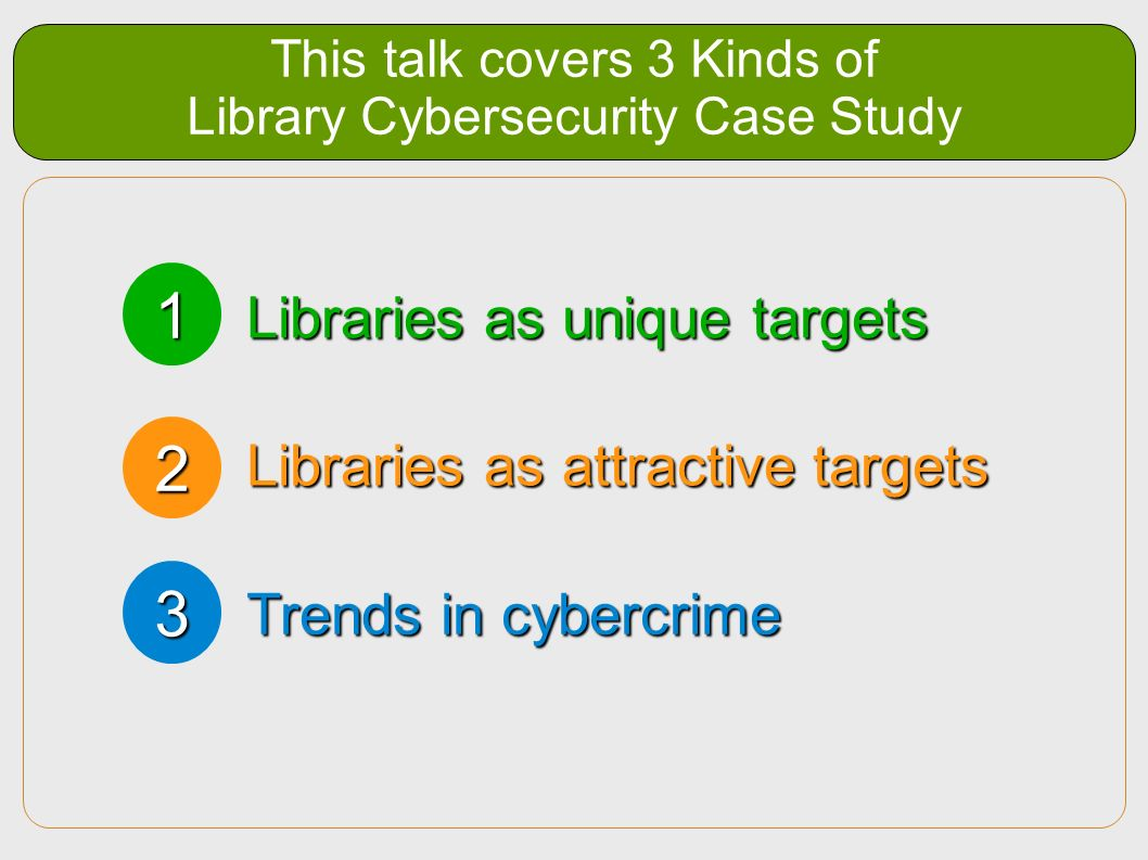 This talk covers 3 Kinds of Library Cybersecurity Case Study Libraries as unique targets Libraries as attractive targets Trends in cybercrime 1 2 3