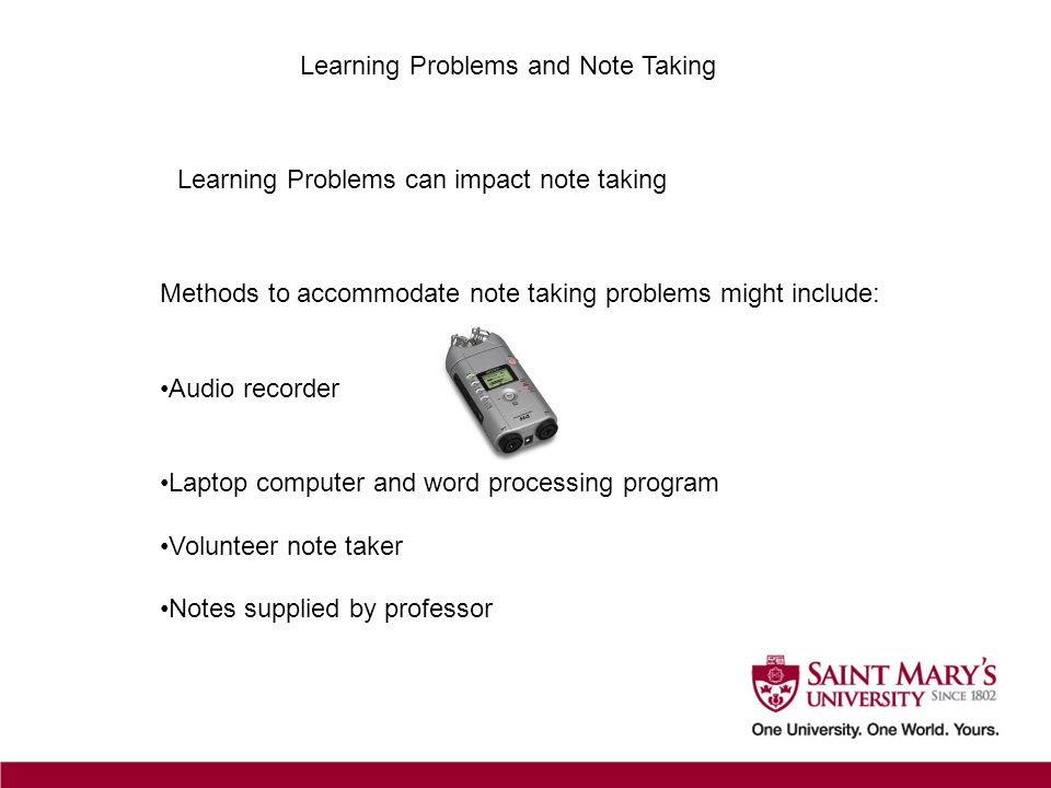 Learning Problems and Note Taking Learning Problems can impact note taking Methods to accommodate note taking problems might include: Audio recorder L