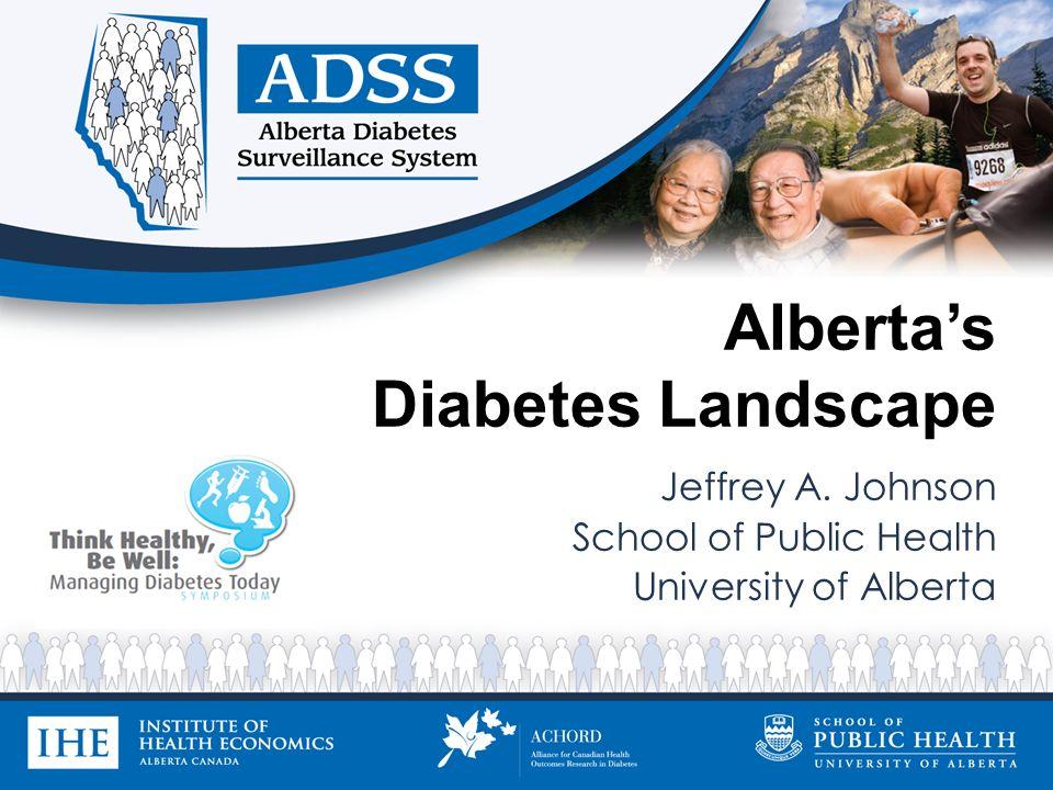 Albertas Diabetes Landscape Jeffrey A. Johnson School of Public Health University of Alberta